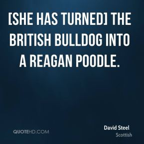 David Steel - [She has turned] the British bulldog into a Reagan poodle.