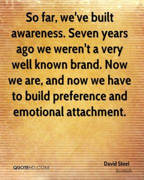 David Steel - So far, we've built awareness. Seven years ago we weren't a very well known brand. Now we are, and now we have to build preference and emotional attachment.