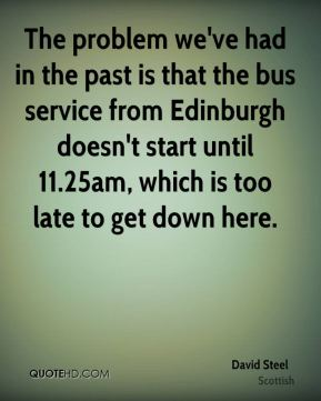 David Steel - The problem we've had in the past is that the bus service from Edinburgh doesn't start until 11.25am, which is too late to get down here.