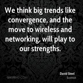 David Steel - We think big trends like convergence, and the move to wireless and networking, will play to our strengths.