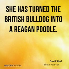 David Steel - She has turned the British bulldog into a Reagan poodle.