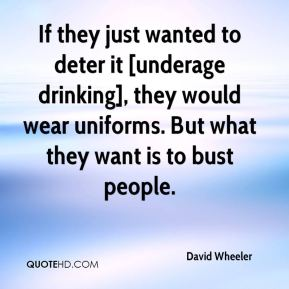 David Wheeler - If they just wanted to deter it [underage drinking], they would wear uniforms. But what they want is to bust people.