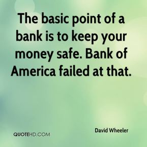 David Wheeler - The basic point of a bank is to keep your money safe. Bank of America failed at that.