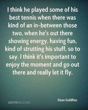 Dean Goldfine - I think he played some of his best tennis when there was kind of an in-between those two, when he's out there showing energy, having fun, kind of strutting his stuff, so to say. I think it's important to enjoy the moment and go out there and really let it fly.