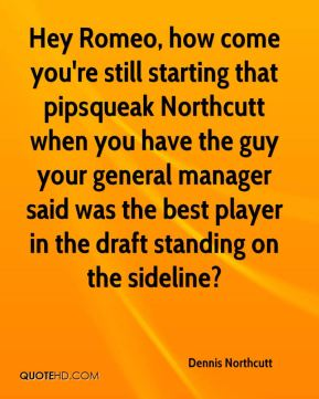 Dennis Northcutt - Hey Romeo, how come you're still starting that pipsqueak Northcutt when you have the guy your general manager said was the best player in the draft standing on the sideline?