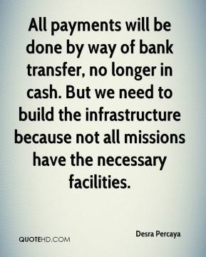 Desra Percaya - All payments will be done by way of bank transfer, no longer in cash. But we need to build the infrastructure because not all missions have the necessary facilities.
