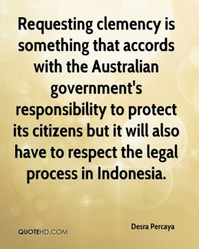 Desra Percaya - Requesting clemency is something that accords with the Australian government's responsibility to protect its citizens but it will also have to respect the legal process in Indonesia.