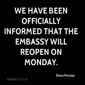 Desra Percaya - We have been officially informed that the embassy will reopen on Monday.