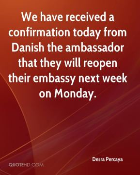 Desra Percaya - We have received a confirmation today from Danish the ambassador that they will reopen their embassy next week on Monday.
