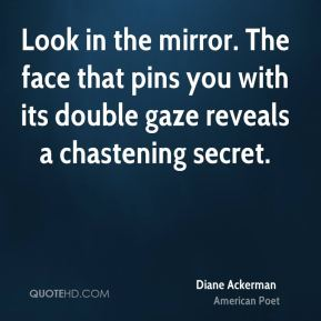Look in the mirror. The face that pins you with its double gaze reveals a chastening secret.