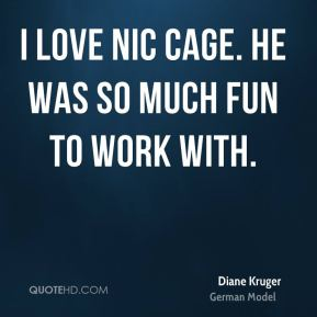 Diane Kruger - I love Nic Cage. He was so much fun to work with.