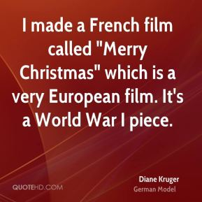 "Diane Kruger - I made a French film called ""Merry Christmas"" which is a very European film. It's a World War I piece."
