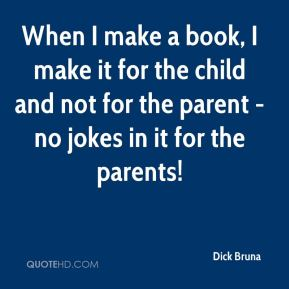 Dick Bruna - When I make a book, I make it for the child and not for the parent - no jokes in it for the parents!