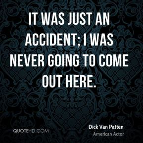 It was just an accident; I was never going to come out here.