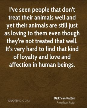 I've seen people that don't treat their animals well and yet their animals are still just as loving to them even though they're not treated that well. It's very hard to find that kind of loyalty and love and affection in human beings.