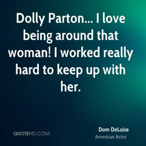 Dom DeLuise - Dolly Parton... I love being around that woman! I worked really hard to keep up with her.