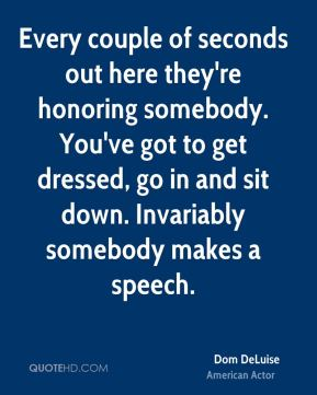 Dom DeLuise - Every couple of seconds out here they're honoring somebody. You've got to get dressed, go in and sit down. Invariably somebody makes a speech.
