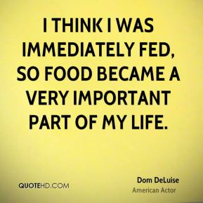 Dom DeLuise - I think I was immediately fed, so food became a very important part of my life.