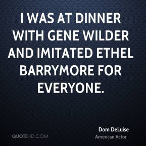 Dom DeLuise - I was at dinner with Gene Wilder and imitated Ethel Barrymore for everyone.