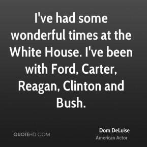 Dom DeLuise - I've had some wonderful times at the White House. I've been with Ford, Carter, Reagan, Clinton and Bush.