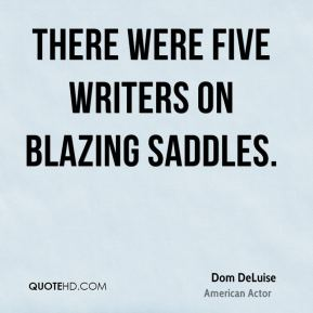 Dom DeLuise - There were five writers on Blazing Saddles.