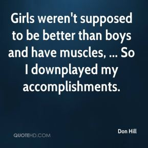 Don Hill - Girls weren't supposed to be better than boys and have muscles, ... So I downplayed my accomplishments.