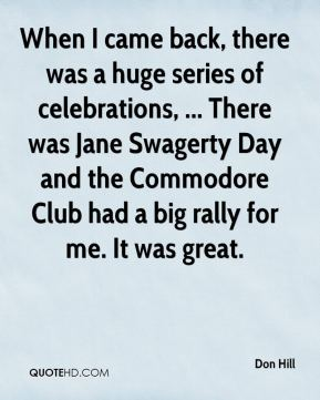 Don Hill - When I came back, there was a huge series of celebrations, ... There was Jane Swagerty Day and the Commodore Club had a big rally for me. It was great.