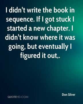 Don Silver - I didn't write the book in sequence. If I got stuck I started a new chapter. I didn't know where it was going, but eventually I figured it out.