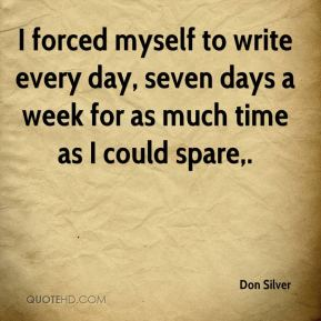 I forced myself to write every day, seven days a week for as much time as I could spare.