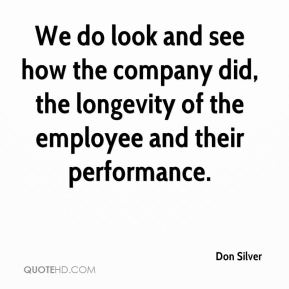 We do look and see how the company did, the longevity of the employee and their performance.