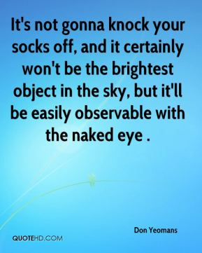 Don Yeomans - It's not gonna knock your socks off, and it certainly won't be the brightest object in the sky, but it'll be easily observable with the naked eye .