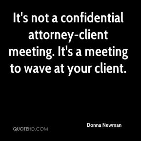 Donna Newman - It's not a confidential attorney-client meeting. It's a meeting to wave at your client.