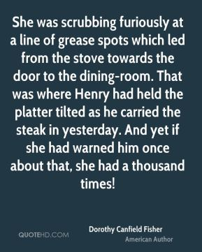 She was scrubbing furiously at a line of grease spots which led from the stove towards the door to the dining-room. That was where Henry had held the platter tilted as he carried the steak in yesterday. And yet if she had warned him once about that, she had a thousand times!