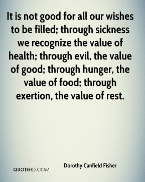 Dorothy Canfield Fisher - It is not good for all our wishes to be filled; through sickness we recognize the value of health; through evil, the value of good; through hunger, the value of food; through exertion, the value of rest.