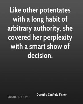 Like other potentates with a long habit of arbitrary authority, she covered her perplexity with a smart show of decision.