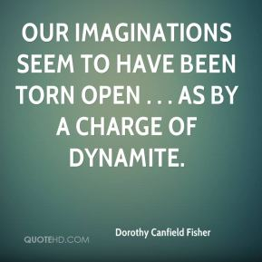 Dorothy Canfield Fisher - Our imaginations seem to have been torn open . . . as by a charge of dynamite.