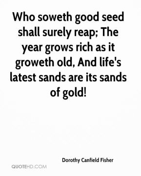 Dorothy Canfield Fisher - Who soweth good seed shall surely reap; The year grows rich as it groweth old, And life's latest sands are its sands of gold!