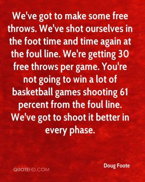 Doug Foote - We've got to make some free throws. We've shot ourselves in the foot time and time again at the foul line. We're getting 30 free throws per game. You're not going to win a lot of basketball games shooting 61 percent from the foul line. We've got to shoot it better in every phase.