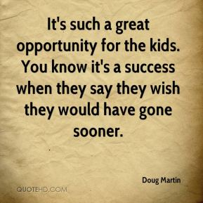 Doug Martin - It's such a great opportunity for the kids. You know it's a success when they say they wish they would have gone sooner.