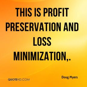 Doug Myers - This is profit preservation and loss minimization.