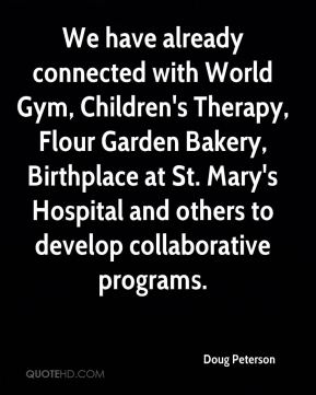 Doug Peterson - We have already connected with World Gym, Children's Therapy, Flour Garden Bakery, Birthplace at St. Mary's Hospital and others to develop collaborative programs.