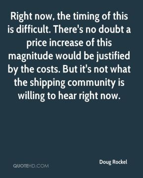 Doug Rockel - Right now, the timing of this is difficult. There's no doubt a price increase of this magnitude would be justified by the costs. But it's not what the shipping community is willing to hear right now.
