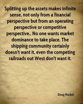 Splitting up the assets makes infinite sense, not only from a financial perspective but from an operating perspective or competitive perspective.. No one wants market dominance to take place. The shipping community certainly doesn't want it, even the competing railroads out West don't want it.