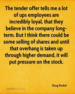 Doug Rockel - The tender offer tells me a lot of ups employees are incredibly loyal, that they believe in the company long-term. But I think there could be some selling of shares and until that overhang is taken up through higher demand, it will put pressure on the stock.