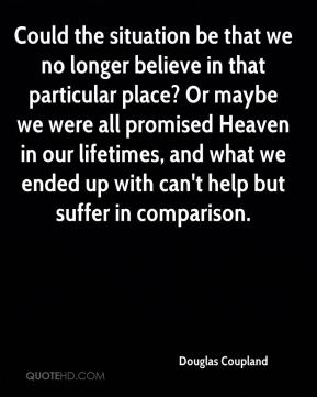 Douglas Coupland - Could the situation be that we no longer believe in that particular place? Or maybe we were all promised Heaven in our lifetimes, and what we ended up with can't help but suffer in comparison.