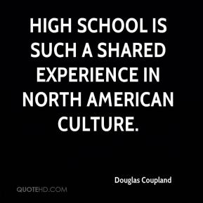Douglas Coupland - High school is such a shared experience in North American culture.