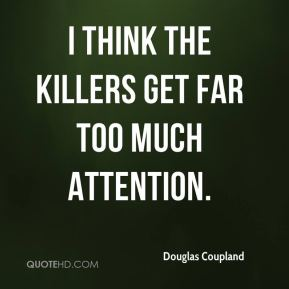 I think the killers get far too much attention.