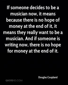 Douglas Coupland - If someone decides to be a musician now, it means because there is no hope of money at the end of it, it means they really want to be a musician. And if someone is writing now, there is no hope for money at the end of it.
