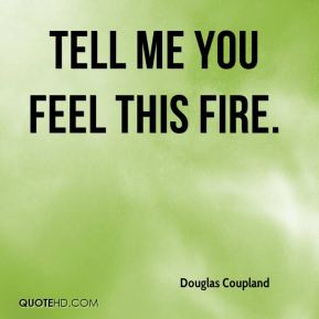 Douglas Coupland - Tell me you feel this fire.