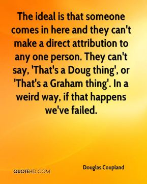 The ideal is that someone comes in here and they can't make a direct attribution to any one person. They can't say, 'That's a Doug thing', or 'That's a Graham thing'. In a weird way, if that happens we've failed.